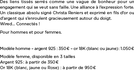 Des liens souples et mouvants, tissés serrés comme une vague de bonheur pour un engagement qui se veut sans faille. Une bague à l'expression forte. Un classique absolu signé Christa Reniers et exprimé en fils d'or ou d'argent qui s'enroulent gracieusement autour du doigt. Wired… Connectés ! Pour hommes et pour femmes. Modèle homme – argent 925 : 350€ -  or 18K (blanc ou jaune) : 1.050€ Modèle femme, disponible en 3 hauteurs – argent 925 : à partir de 350€ - or 18K (blanc, jaune ou Rose) : à partir de 950€